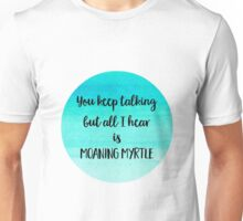 You Keep Talking But All I Hear Is Moaning Myrtle Unisex T-Shirt