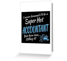 I never dreamed i'd be a super hot accountant but here i am,killing it! Greeting Card