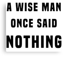A wise man once said nothing Canvas Print
