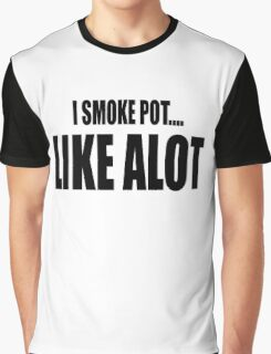 I SMOKE POT...LIKE A LOT Graphic T-Shirt