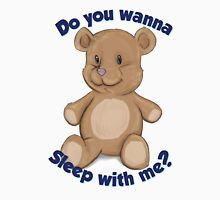 Teddy Bear - Do You Wanna Sleep With Me? Unisex T-Shirt