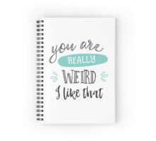 You are really weird. I like that Spiral Notebook