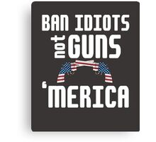 Ban Idiots not Guns 'merica 2nd amendment cool funny t-shirt Canvas Print