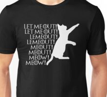 Let me ou...Lemeout...Meout...Meow Unisex T-Shirt