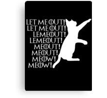 Let me ou...Lemeout...Meout...Meow Canvas Print
