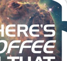 There's Coffee In That Nebula! Sticker