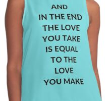 AND IN THE END THE LOVE YOU TAKE IS EQUAL TO THE LOVE YOU MAKE Contrast Tank