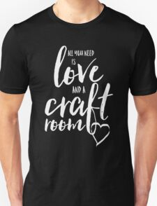 All You Need is Love... and a Craft Room Unisex T-Shirt