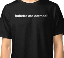 babette ate oatmeal! Classic T-Shirt