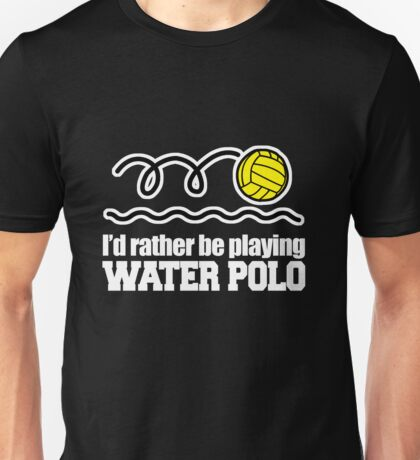 I'd rather be playing Water Polo Unisex T-Shirt
