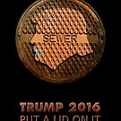TRUMP 2016. put a lid on it by Alex Preiss