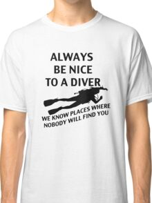 Always Be Nice to a Diver; We Know Places where Nobody Will Find You Classic T-Shirt