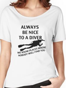 Always Be Nice to a Diver; We Know Places where Nobody Will Find You Women's Relaxed Fit T-Shirt