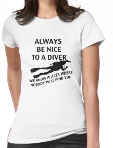 Always Be Nice to a Diver; We Know Places where Nobody Will Find You Womens Fitted T-Shirt