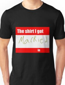 The shirt you got MARRIED in Unisex T-Shirt