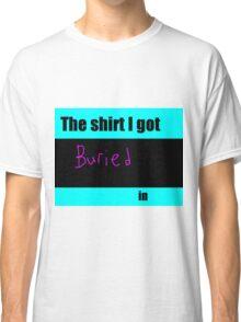 The shirt you got BURIED in Classic T-Shirt