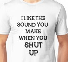 i like the sound you make when you shut  up Unisex T-Shirt