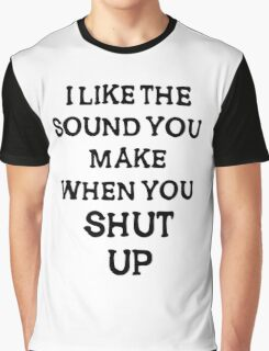 i like the sound you make when you shut  up Graphic T-Shirt