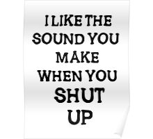 i like the sound you make when you shut  up Poster