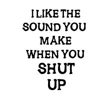 i like the sound you make when you shut  up Photographic Print