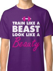 Train Like A Beast, Look Like A Beauty Classic T-Shirt