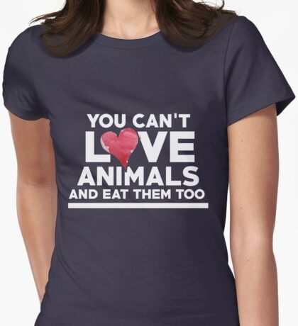 You can't love animals and eat them too Womens Fitted T-Shirt