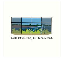 Look, let's just be free for a second. Art Print