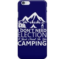 I Don't Need Election, I Just Need to go CAMPING iPhone Case/Skin