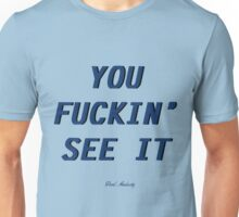 YOU FUCKIN SEE IT  Unisex T-Shirt