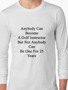 Anybody Can Become A Golf Instructor But Not Anybody Can Be One For 25 Years Long Sleeve T-Shirt