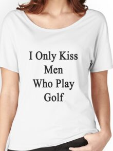 I Only Kiss Men Who Play Golf Women's Relaxed Fit T-Shirt