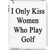I Only Kiss Women Who Play Golf iPad Case/Skin