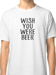 wish you were beer (black) Classic T-Shirt