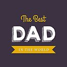 The Best Dad In The World - Fathers Day by 4ogo Design