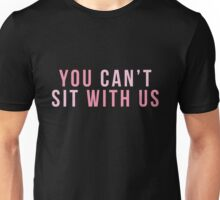 You Can't Sit With Us Unisex T-Shirt