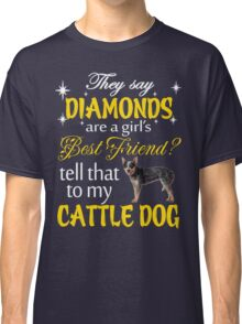 They say Diamonds are a girl's best friend? tell that to my cattle dog Classic T-Shirt