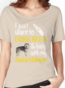 I just want to drink beer & hang with my Alaskan malamute Women's Relaxed Fit T-Shirt