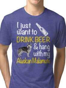 I just want to drink beer & hang with my Alaskan malamute Tri-blend T-Shirt