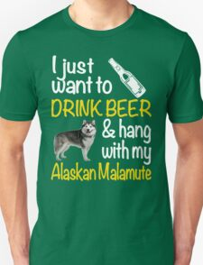 I just want to drink beer & hang with my Alaskan malamute Unisex T-Shirt