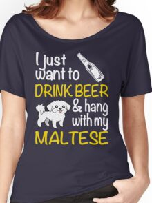 I just want to drink beer & hang with my Maltese Women's Relaxed Fit T-Shirt
