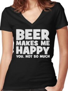 Beer Makes Me Happy. You, Not So Much. Women's Fitted V-Neck T-Shirt