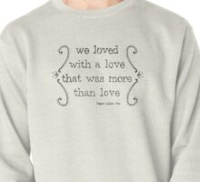 We Loved With a Love That Was More Than Love Pullover