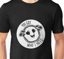 You Got What I Need Shirt Unisex T-Shirt