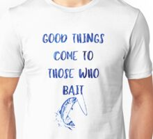 Good Things Come To Those Who Bait Unisex T-Shirt