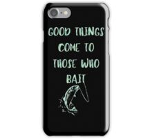 Good Things Come To Those Who Bait iPhone Case/Skin