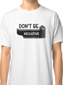 Don't Be Negative Classic T-Shirt