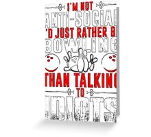 I'M NOT ANTI-SOCIAL I'D RATHER BE BOWLING THAN TALKING TO IDIOTS Greeting Card