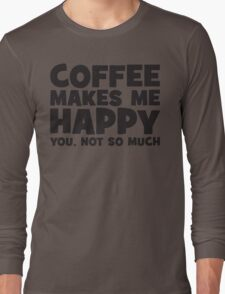 Coffee Makes Me Happy. You, Not So Much. Long Sleeve T-Shirt