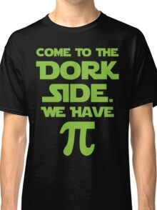 Come To The Dork Side. We Have Pie. Classic T-Shirt