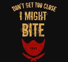 Don't get to close, I MIGHT BITE! Unisex T-Shirt